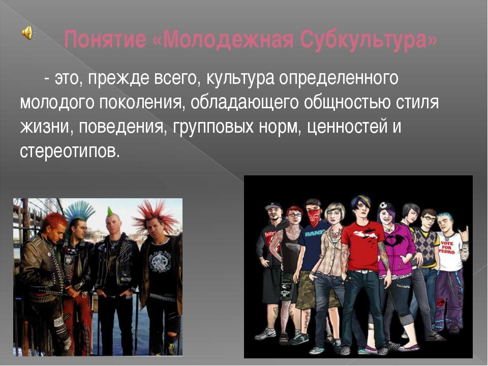 Понятие «Молодежная Субкультура» - это, прежде всего, культура определенного...