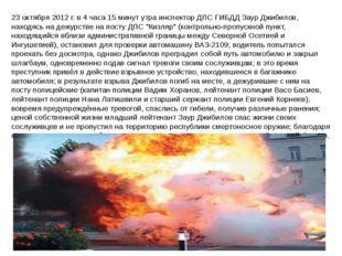 23 октября 2012 г. в 4 часа 15 минут утра инспектор ДПС ГИБДД Заур Джибилов,