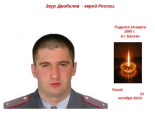 Заур Джибилов - герой России. Родился 24 марта 1986 г. в г. Беслан Погиб 23 о