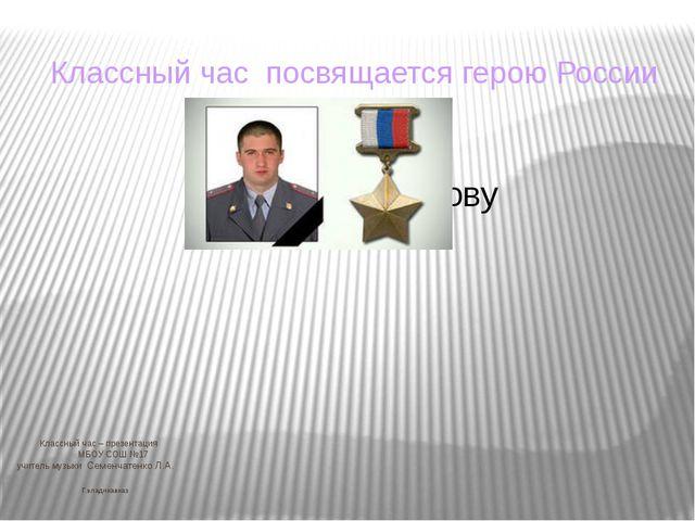 Классный час – презентация МБОУ СОШ №17 учитель музыки Семенчатенко Л.А. Г.в...
