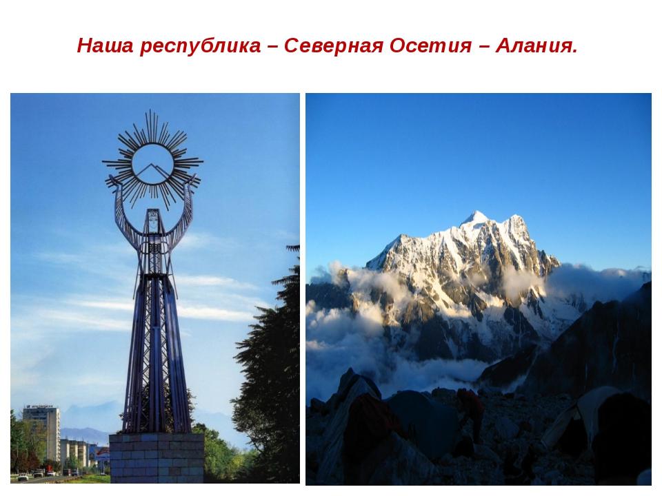 Наша республика – Северная Осетия – Алания.