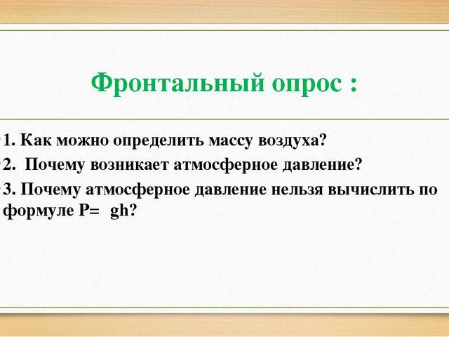 Фронтальный опрос : 1. Как можно определить массу воздуха? 2. Почему возникае...