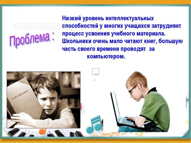 Низкий уровень интеллектуальных способностей у многих учащихся затрудняет пр...