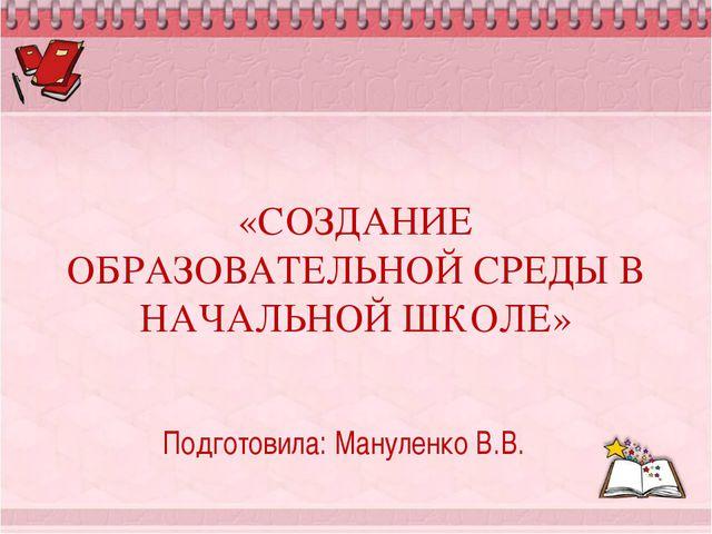 «СОЗДАНИЕ ОБРАЗОВАТЕЛЬНОЙ СРЕДЫ В НАЧАЛЬНОЙ ШКОЛЕ» Подготовила: Мануленко В.В.