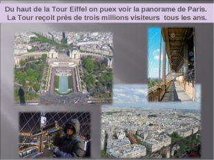 Du haut de la Tour Eiffel on puex voir la panorame de Paris. La Tour reçoit p