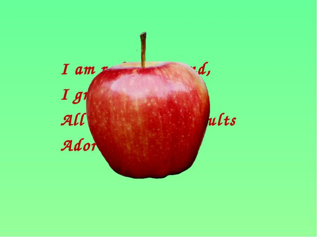 I am red and round, I grow on the tree. All children and adults Adore eating...