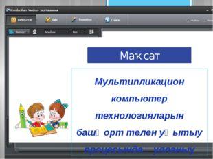 Маҡсат Мультипликацион компьютер технологияларын башҡорт телен уҡытыу процесы