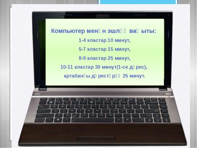 Компьютер менән эшләү ваҡыты: 1-4 кластар 10 минут, 5-7 кластар 15 минут, 8-...