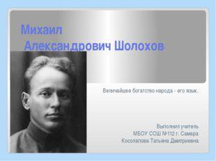 Михаил Александрович Шолохов Величайшее богатство народа - его язык. Выполнил