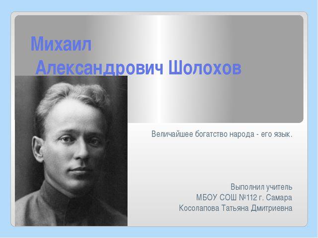 Михаил Александрович Шолохов Величайшее богатство народа - его язык. Выполнил...