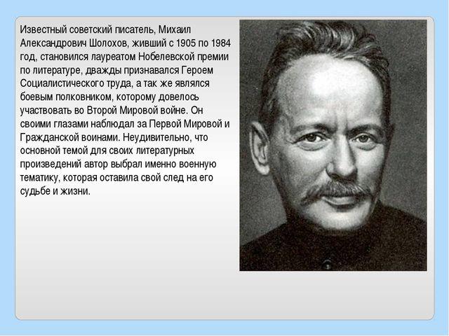 Известный советский писатель, Михаил Александрович Шолохов, живший с 1905 по...