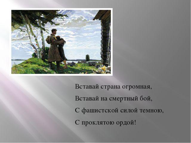 Вставай страна огромная, Вставай на смертный бой, С фашистской силой темною,...