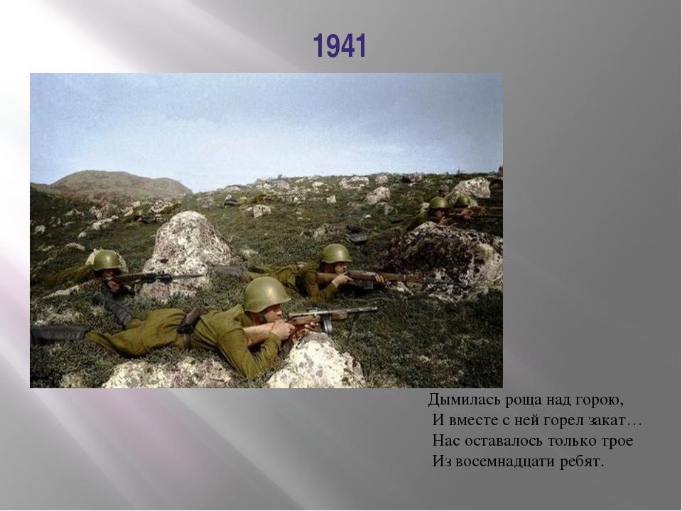 1941 Дымилась роща над горою, И вместе с ней горел закат… Нас оставалось толь...