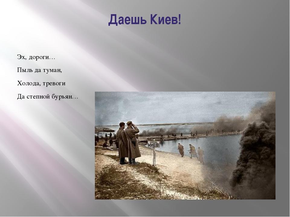 Даешь Киев! Эх, дороги… Пыль да туман, Холода, тревоги Да степной бурьян…