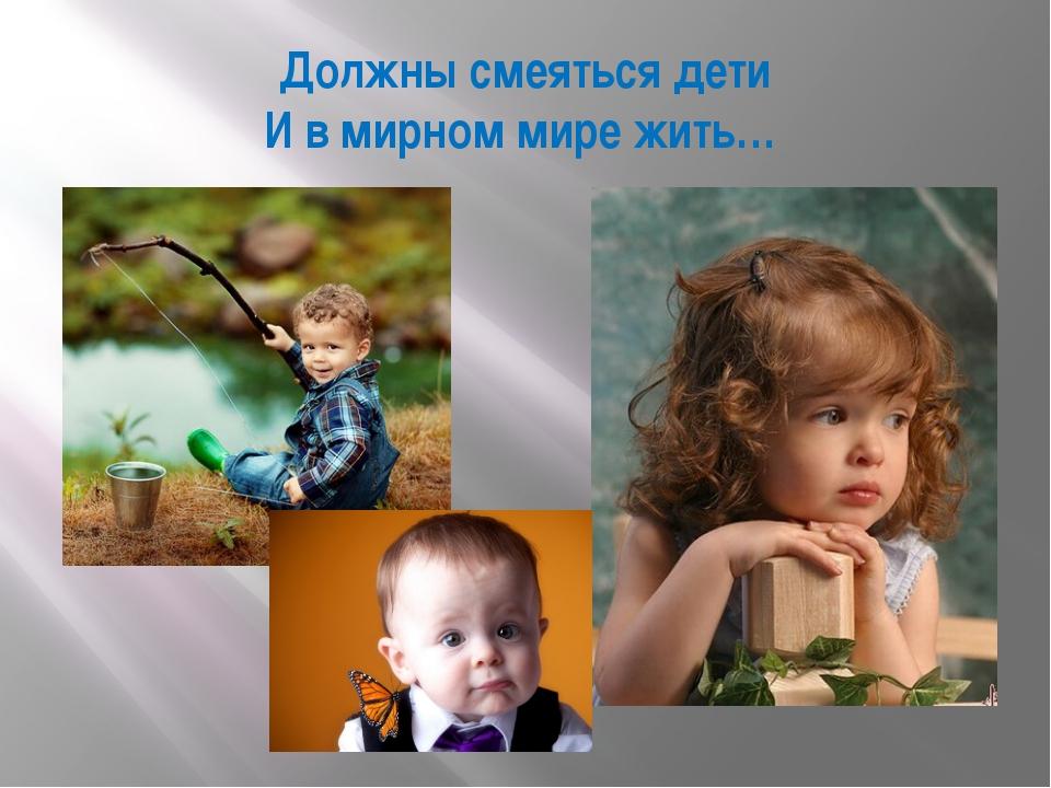 Должны смеяться дети И в мирном мире жить…
