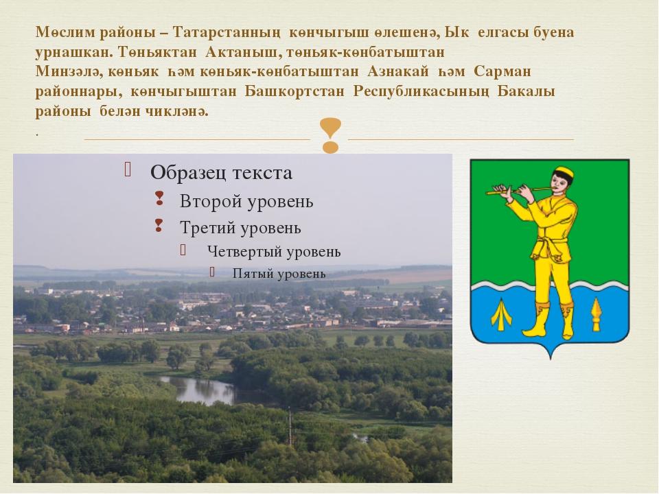 Мөслим районы–Татарстанның көнчыгыш өлешенә,Ык елгасы буена урнашкан. Төн...