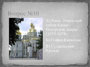 Вопрос №10 А) Киев. Успенский собор Киево-Печерской лавры (1073-1078). Б) Соф
