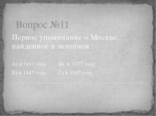 Вопрос №11 Первое упоминание о Москве, найденное в летописи : А) в 1411 году