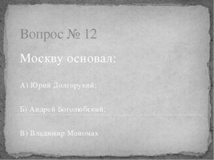 Вопрос № 12 Москву основал: А) Юрий Долгорукий; Б) Андрей Боголюбский; В) Вла