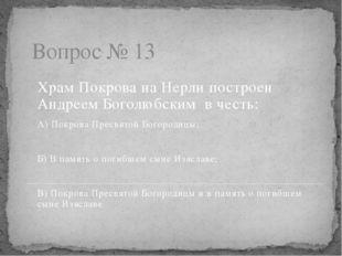 Вопрос № 13 Храм Покрова на Нерли построен Андреем Боголюбским в честь: А) По