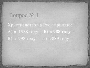 Вопрос № 1 Христианство на Руси принято: А) в 1988 годуБ) в 988 году В) в 9