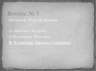 Вопрос № 3 Крещению Руси мы обязаны: А) Ярославу Мудрому б) Владимиру Монома