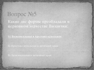 Вопрос №5 Какие две формы преобладали в церковном зодчестве Византии: А) Бази