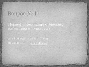 Вопрос № 11 Первое упоминание о Москве, найденное в летописи : А) в 1411 году