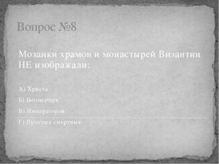Вопрос №8 Мозаики храмов и монастырей Византии НЕ изображали: А) Христа Б) Бо