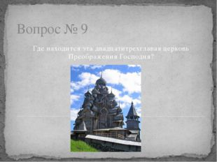 Вопрос № 9 Где находится эта двадцатитрехглавая церковь Преображения Господня?