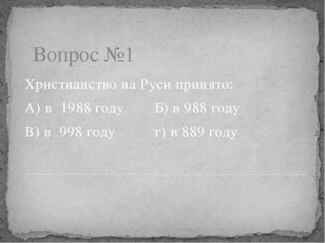 Вопрос №1 Христианство на Руси принято: А) в 1988 годуБ) в 988 году В) в 99...