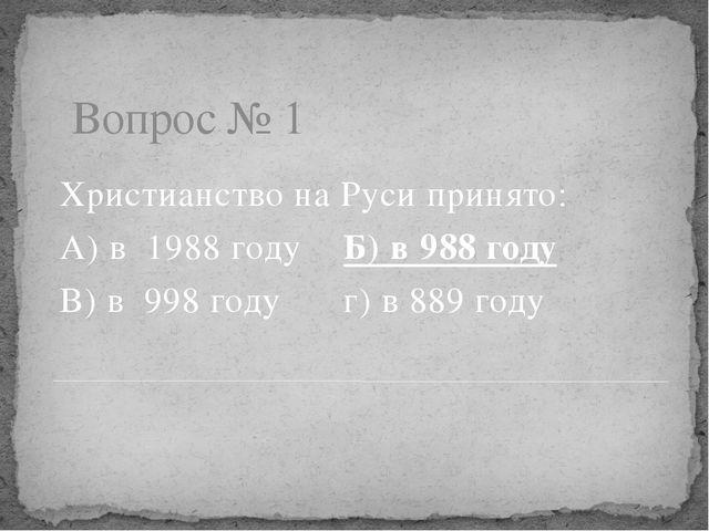Вопрос № 1 Христианство на Руси принято: А) в 1988 годуБ) в 988 году В) в 9...