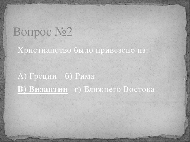 Вопрос №2 Христианство было привезено из: А) Грецииб) Рима В) Византииг) Бл...