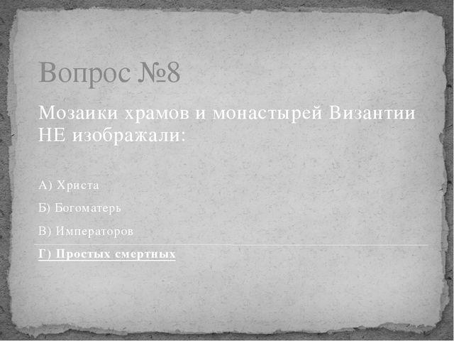 Вопрос №8 Мозаики храмов и монастырей Византии НЕ изображали: А) Христа Б) Бо...