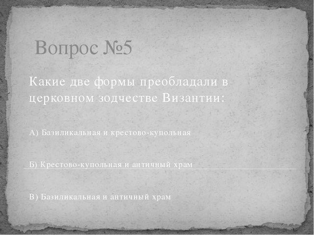 Вопрос №5 Какие две формы преобладали в церковном зодчестве Византии: А) Бази...