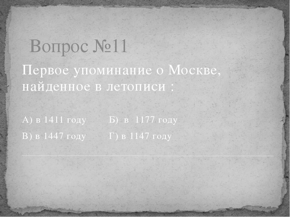 Вопрос №11 Первое упоминание о Москве, найденное в летописи : А) в 1411 году...