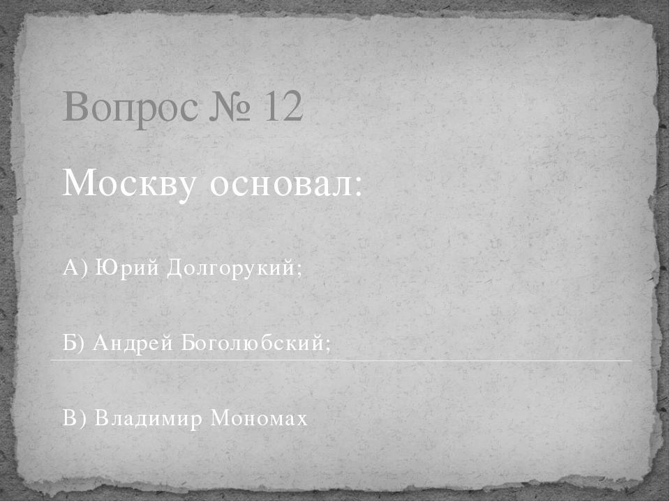 Вопрос № 12 Москву основал: А) Юрий Долгорукий; Б) Андрей Боголюбский; В) Вла...