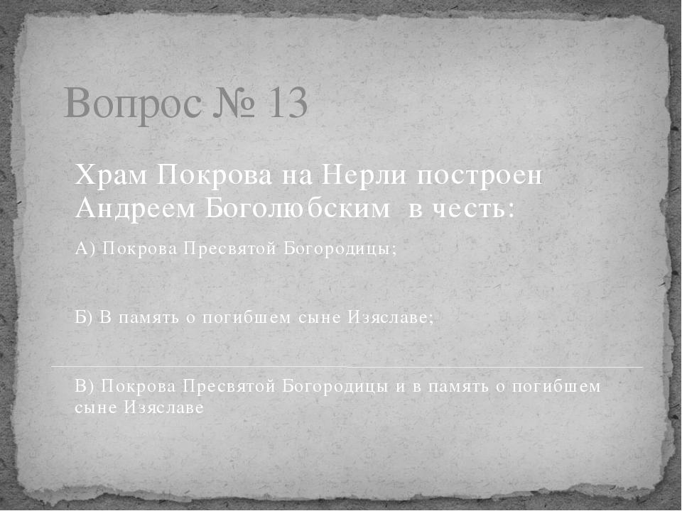 Вопрос № 13 Храм Покрова на Нерли построен Андреем Боголюбским в честь: А) По...