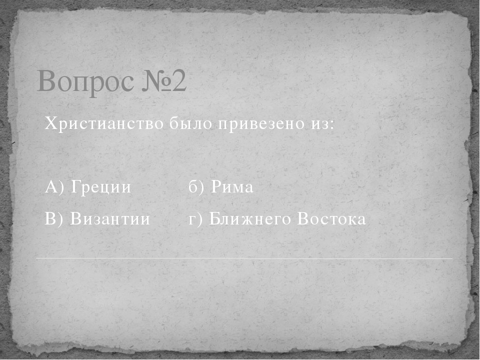 Вопрос №2 Христианство было привезено из: А) Грецииб) Рима В) Византииг)...