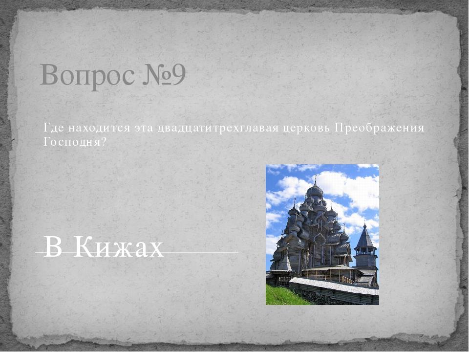 Вопрос №9 Где находится эта двадцатитрехглавая церковь Преображения Господня?...