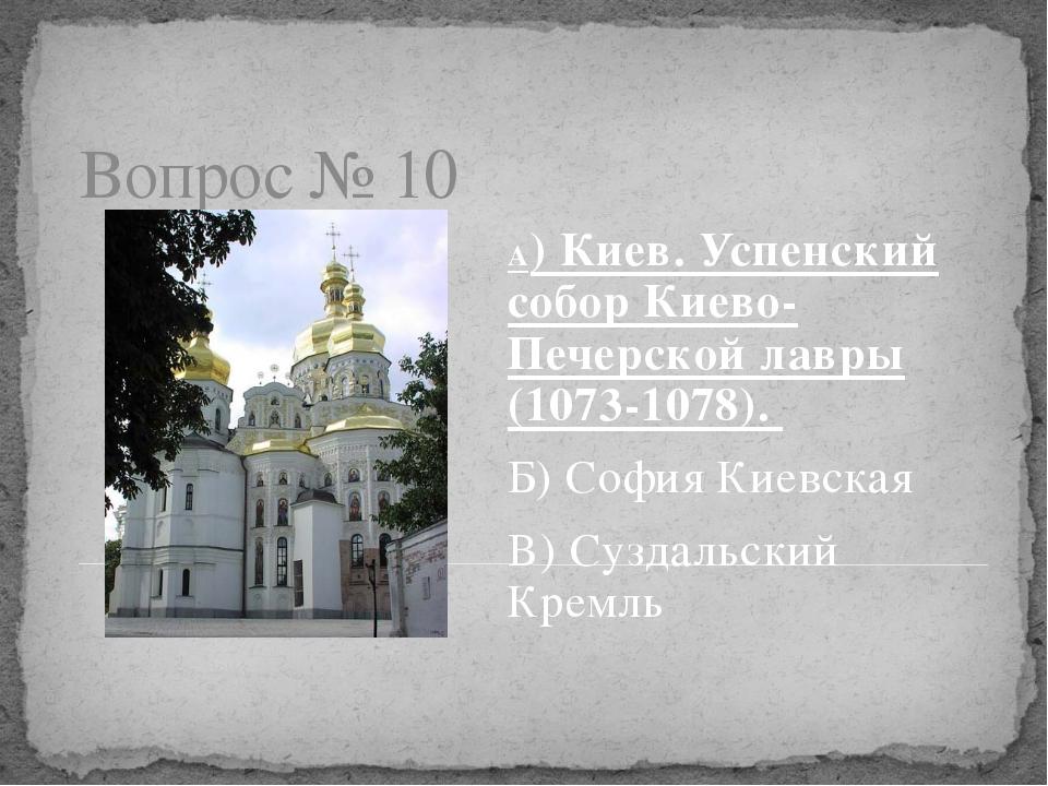 Вопрос № 10 А) Киев. Успенский собор Киево-Печерской лавры (1073-1078). Б) Со...
