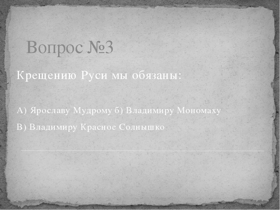 Вопрос №3 Крещению Руси мы обязаны: А) Ярославу Мудромуб) Владимиру Мономаху...