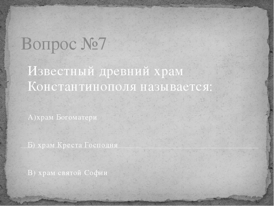 Вопрос №7 Известный древний храм Константинополя называется: А)храм Богоматер...