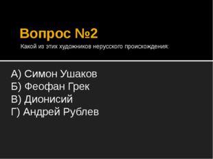Вопрос №2 Какой из этих художников нерусского происхождения: А) Симон Ушаков