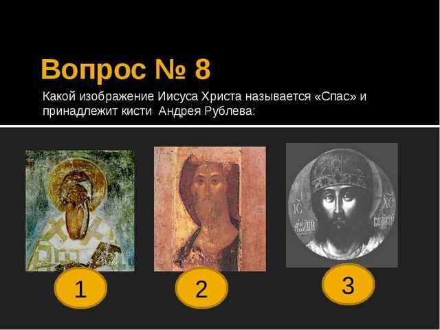 Вопрос № 8 Какой изображение Иисуса Христа называется «Спас» и принадлежит ки...