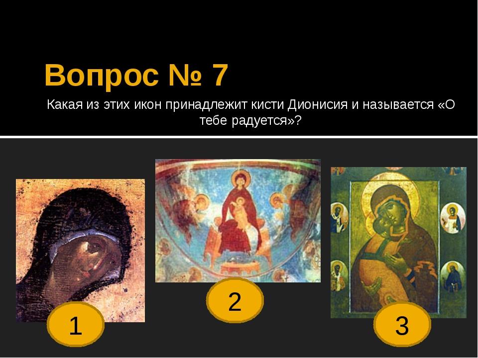Вопрос № 7 Какая из этих икон принадлежит кисти Дионисия и называется «О тебе...