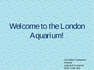 Welcome to the London Aquarium! Составил Горшенин Никита ученик 6 А класса МО