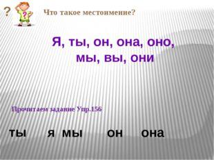 Прочитаем задание Упр.156 она Я, ты, он, она, оно, мы, вы, они ты я мы он Чт