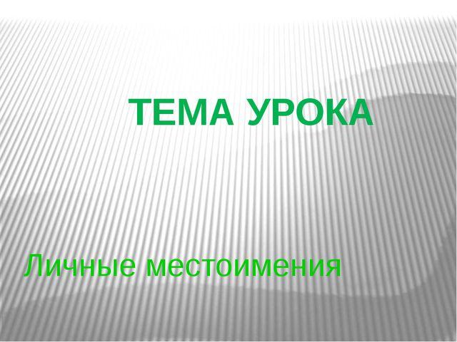 Личные местоимения ТЕМА УРОКА