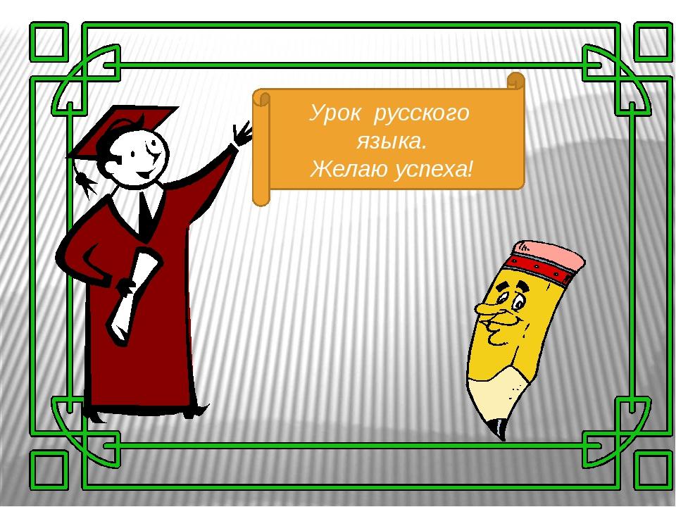 Урок русского языка. Желаю успеха!